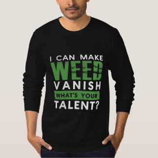 I CAN MAKE WEED VANISH. WHAT'S YOUR TALENT? T-Shirt