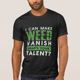 I CAN MAKE WEED VANISH. WHAT'S YOUR TALENT? T SHIRT