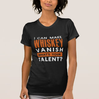 I CAN MAKE WHISKEY VANISH. WHAT'S YOUR TALENT? T-SHIRTS
