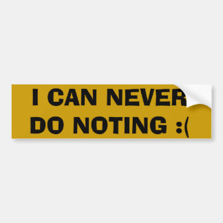 I CAN NEVER DO NOTING :( BUMPER STICKER
