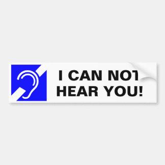I CAN NOT HEAR YOU! BUMPER STICKER