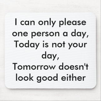 I can only please one person a day,Today is not... Mouse Mat