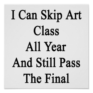 I Can Skip Art Class All Year And Still Pass The F Poster