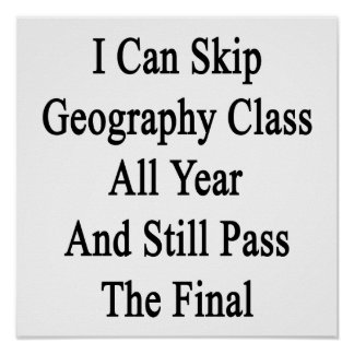 I Can Skip Geography Class All Year And Still Pass Print