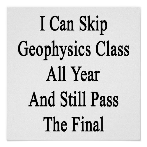 I Can Skip Geophysics Class All Year And Still Pas Print