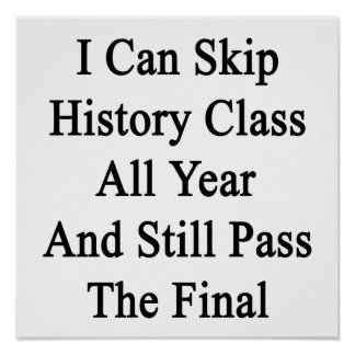 I Can Skip History Class All Year And Still Pass T Print