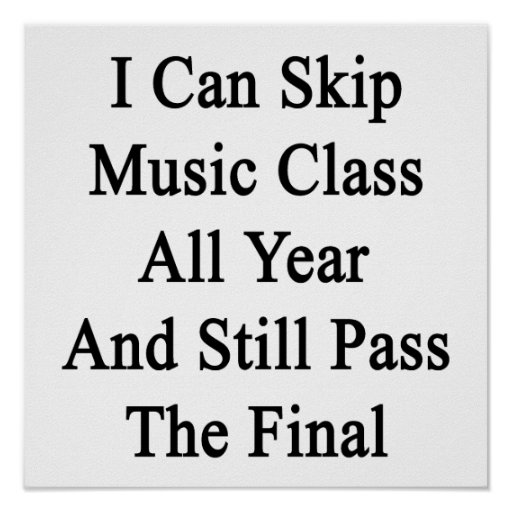 I Can Skip Music Class All Year And Still Pass The Poster
