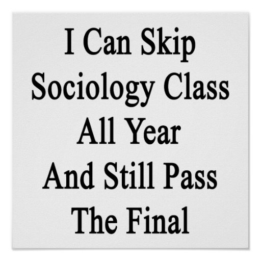 I Can Skip Sociology Class All Year And Still Pass Posters