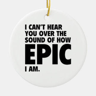 I Can't Hear You Over The Sound Of How Epic I Am Christmas Ornaments