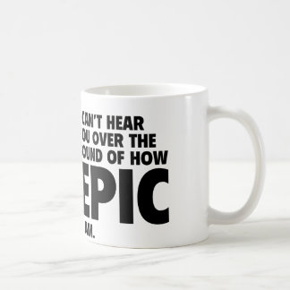I Can't Hear You Over The Sound Of How Epic I Am Mug