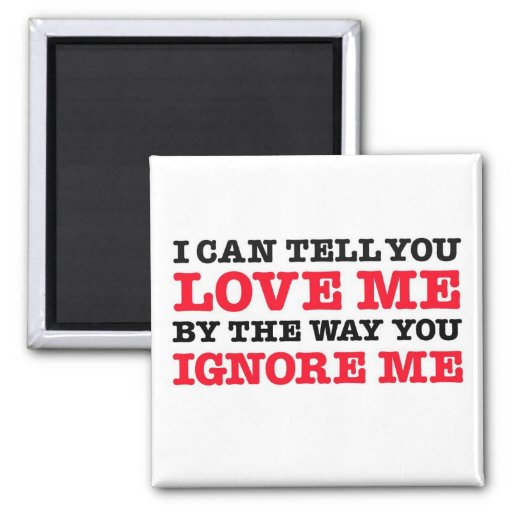 I Can Tell You Love (by how you ignore me) Magnet