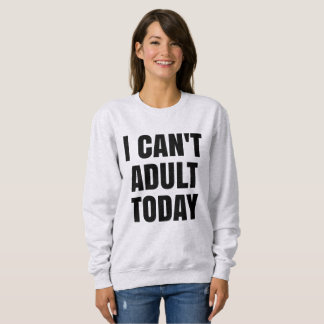 I Can't Adult Today Sweater Sweatshirt
