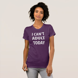 I Can't Adult Today T-Shirt Tumblr