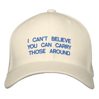 I CAN'T BELIEVE YOU CAN CARRY THOSE AROUND EMBROIDERED BASEBALL CAP