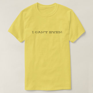 I CAN'T EVEN. T-Shirt