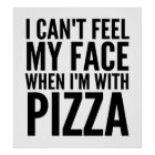 I Can't Feel My Face When I'm With Pizza Poster
