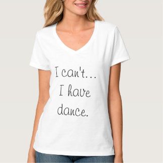 I can't... I have dance t shirt