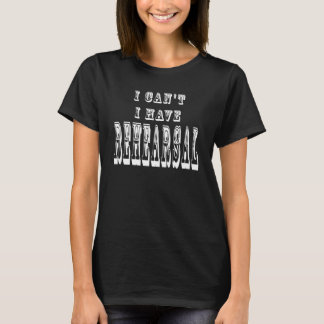 I Can't I Have Rehearsal Funny Theatre T-Shirt