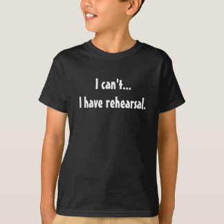 I Can't I Have Rehearsal T Shirts
