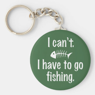 I Can't. I have to Fish. Basic Round Button Key Ring