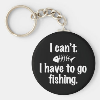 I Can't. I Have to go Fishing Basic Round Button Key Ring