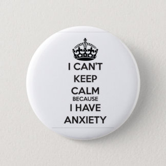I Can't Keep Calm Because I Have Anxiety 6 Cm Round Badge