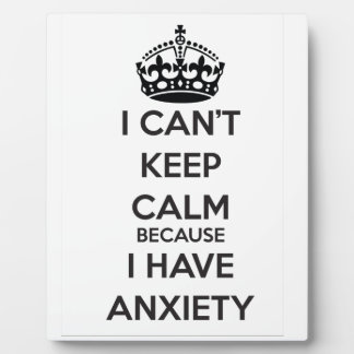 I Can't Keep Calm Because I Have Anxiety Plaque