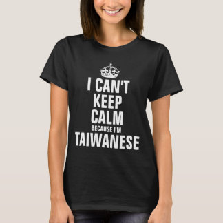 I can't keep calm because I'm Taiwanese T-Shirt