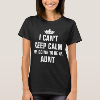 I can't keep calm going to be a Aunt T-Shirt