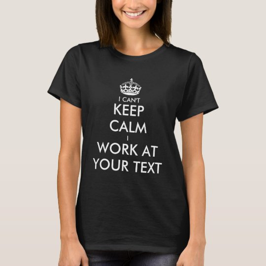 I can't keep calm i work at t shirt | Personalise