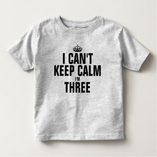 I can't keep calm I'm three Toddler T-Shirt