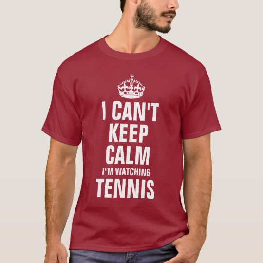I can't keep calm I'm watching Tennis T-Shirt