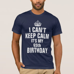 I Cant Keep Calm Its My 65th Birthday T Shirt