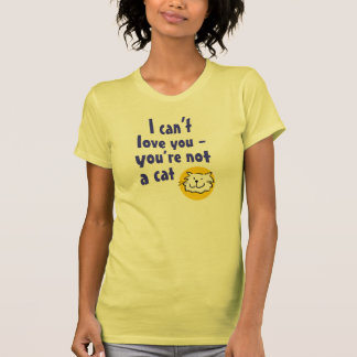 I Can't Love You - You're Not a Cat T-Shirt