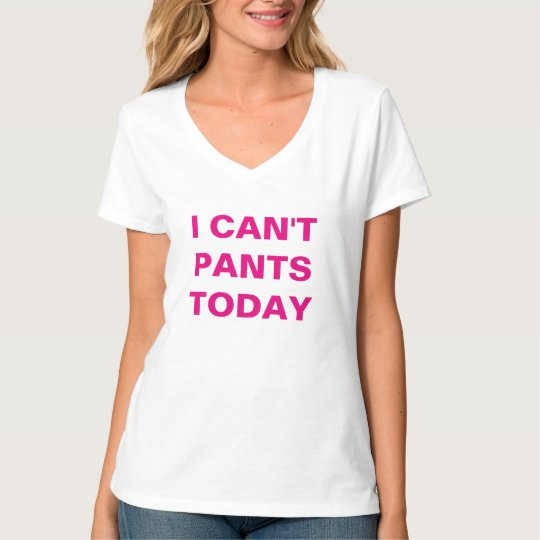 I Can't Pants Today T-Shirt