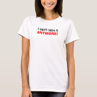 I Can't Take It Anymore T-Shirt