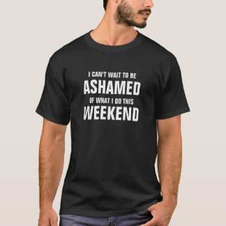 I can't wait to be ashamed of what I do this weeke T-Shirt