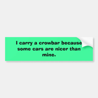 I carry a crowbar because some cars are nicer t... bumper sticker