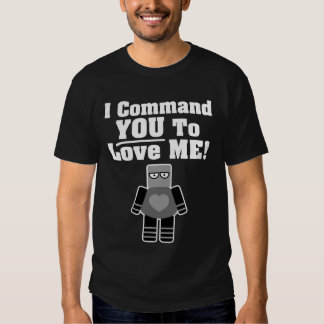 I Command You To Love Me Robot T Shirt
