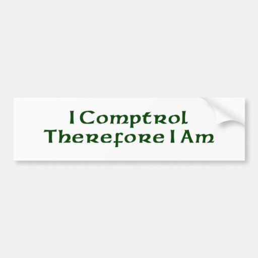 I Comptrol Therefore I Am Bumper Sticker
