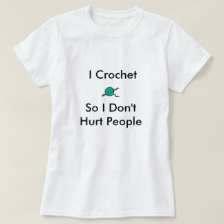 I Crochet So I Don'tHurt People T-Shirt
