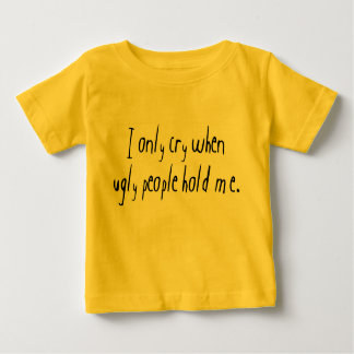I Cry When Ugly People Hold Me Baby T-Shirt