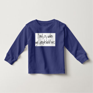 I Cry When Ugly People Hold Me Toddler T-Shirt