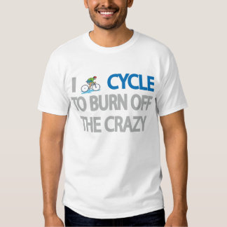 I CYCLE TO BURN OFF THE CRAZY TEES