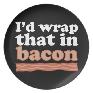 I'd Wrap That In Bacon Plate