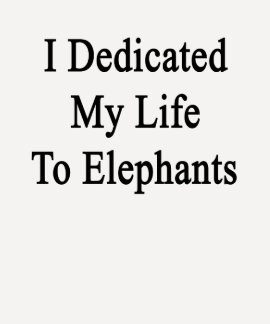 I Dedicated My Life To Elephants Shirt