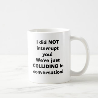I did NOT interrupt you!We're just COLLIDING in... Basic White Mug