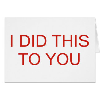 I Did This To You Greeting Card