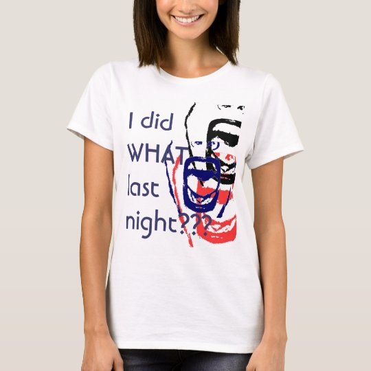 I did what last night? T-Shirt