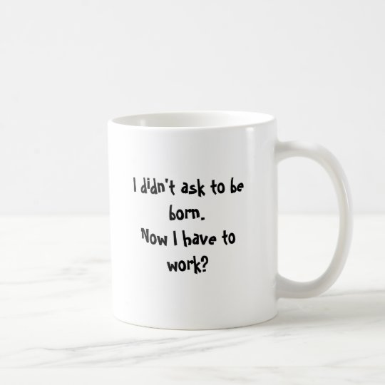 I didn't ask to be born.Now I have to work? Coffee Mug
